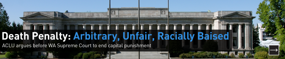 The death penalty is arbitrary, unfair, and racially biased.  The ACLU of Washington argued before the Washington Supreme Court to end it.