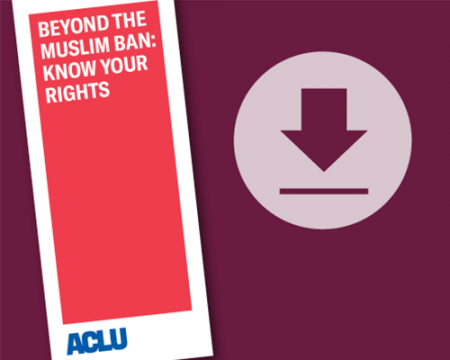 Download our guide Beyond the Muslim Ban: Know Your Rights