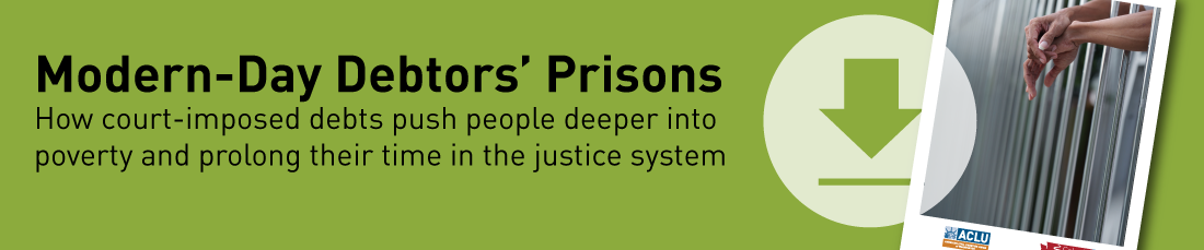 Download the ACLU of Washington report, Modern Day Debtor's Prisons. How court-imposed debts push people deeper into poverty and prolong their time in the justice system