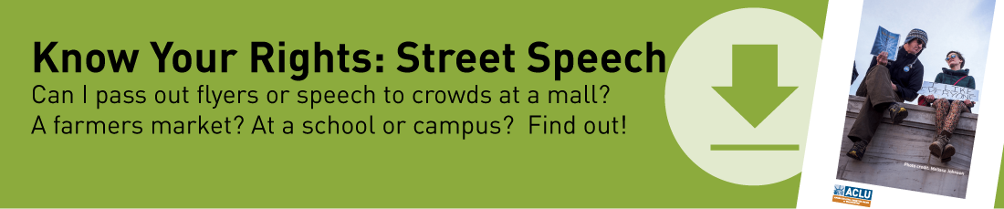 Know Your Rights: Street Speech.  Can I pass out flyers to crowds at a mall?  A farmers market? At a school or campus? Find out!