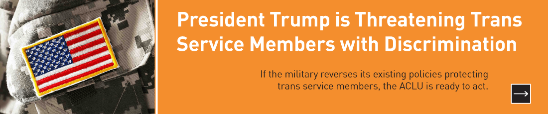 President Trump is Threatening Trans Service Members with Discrimination.  If the military reverses its existing policies protecting trans service members, the ACLU is ready to act.