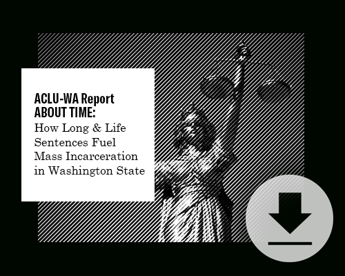 Download ACLU-WA's Report: About Time: How Long and Life Sentences Fuel Mass Incarceration in Washington State