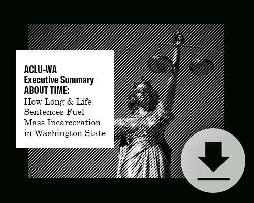 ACLU-WA Executive Summary About Time: How Long and Life Sentences Fuel Mass Incarceration in Washington State