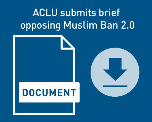 ACLU submits brief opposing Muslim Ban 2.0.  Download the document