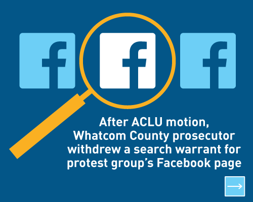 After ACLU mation, Whatcom County prosecutor withdrew a search warrant for protest group's Facebook page