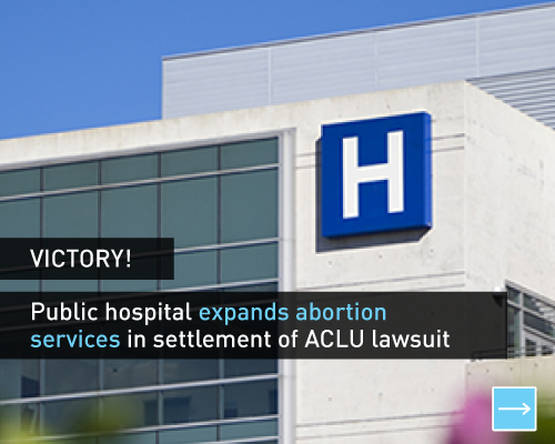 Victory! Public hospital expands abortion services in settlement of ACLU lawsuit