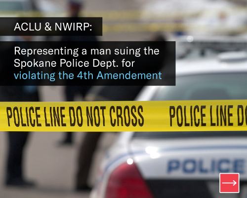 ACLU & NWIRP: Representing a man suing the Spokane Police Department for Violating the 4th Amendment
