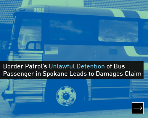Border Patrol's unlawful detention of Bus Passenger in Spokane Leads to Damages Claim