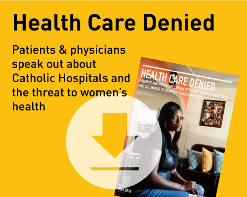 Health Care Denied: Patients and physicians speak out about Catholic hospitals and the threat to women's health