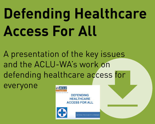 Defending healthcare access for all:  A presentation of the key issues and the ACLU of Washington's work on defending healthcare access for everyone