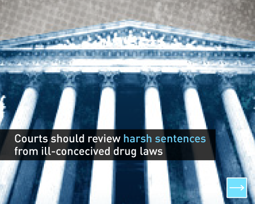Courts should review harsh sentences from ill-conceived drug laws