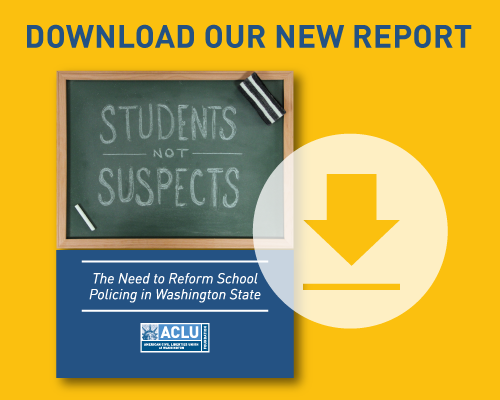 Download our new report on police in public schools in Washington entitled Students Not Suspects