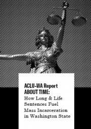 ACLU-WA Report About Time: How Long and Life Sentences Fuel Mass Incarceration in Washington State