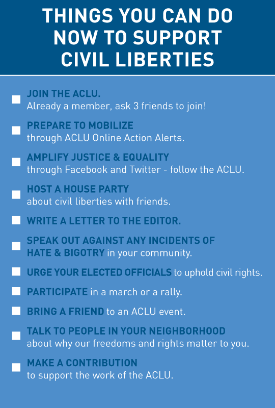 Things you can do now to support civil liberties:  Join the ACLU.  Sign up for ACLU Online Action Alerts. Share ACLU Facebook and Twitter posts.  Host a house party. Write a letter to the editor.  Speak out against hate & bigotry.