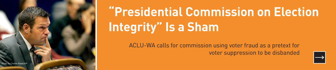 """Presidential Commission on Election Integrity"" is a sham!  ACLU of Washington calls for commission using voter fraud as a pretext for voter suppression to be disbanded."